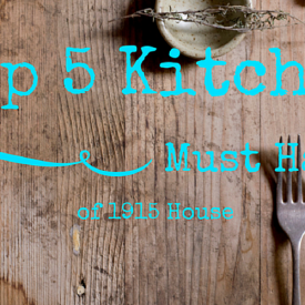 Top 5 kitchen must haves at 1915 house