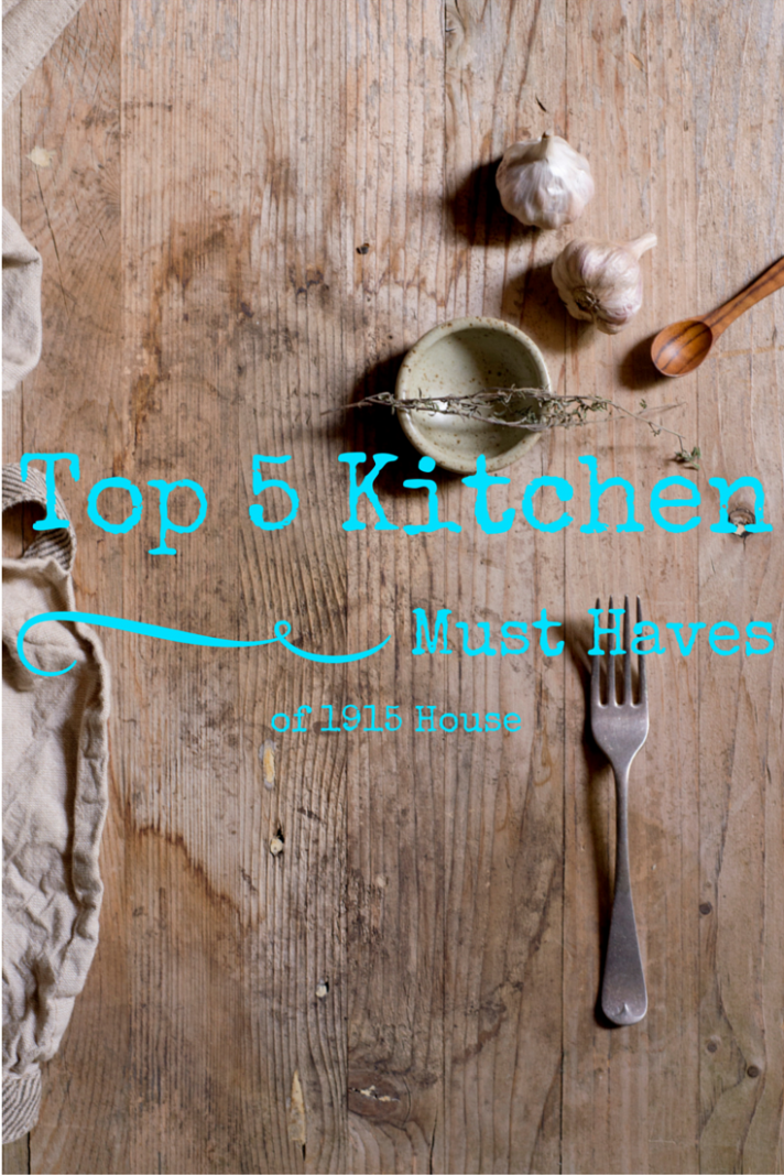 Top 5 Favorite Kitchen Must Haves of 1915 House